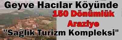 Geyve Hacılar Köyünde ''Sağlık Turizm Kompleksi
