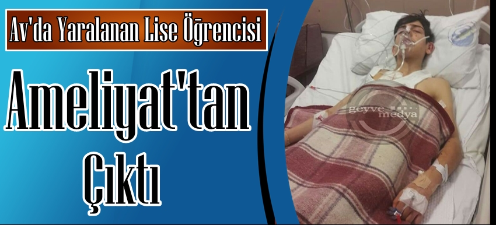 Tüfekle Yaralanan Lise Öğrencisi Ameliyattan Çıktı