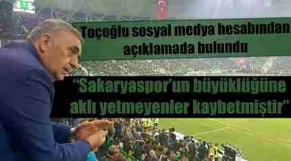 Toçoğlu; Sakaryaspor'un Büyüklüğüne Aklı Yetmeyenler Kaybetmiştir..